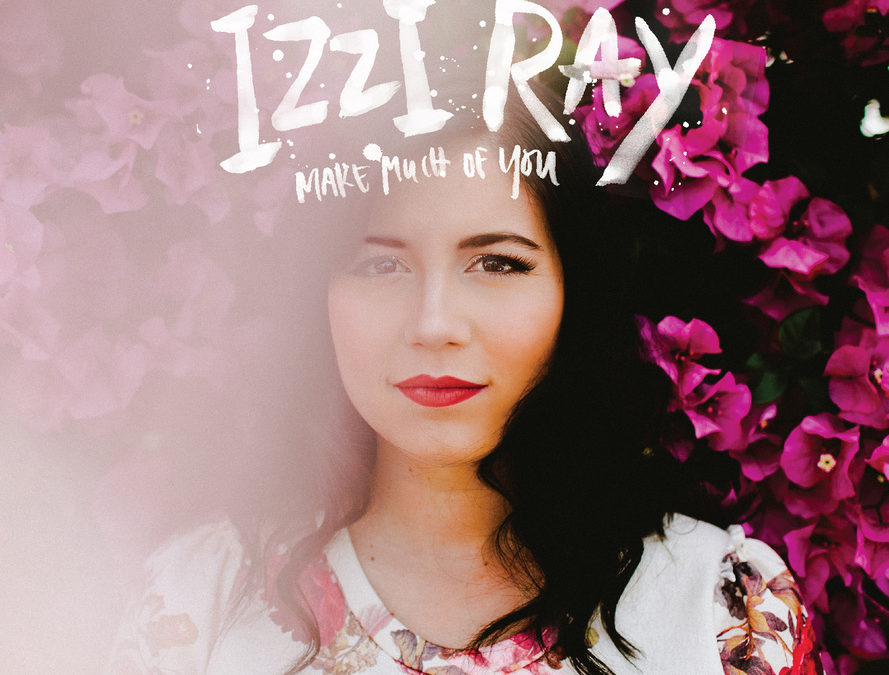 VOCALIST IZZI RAY RELEASES 'MAKE MUCH OF YOU' TO CHRISTIAN RADIO